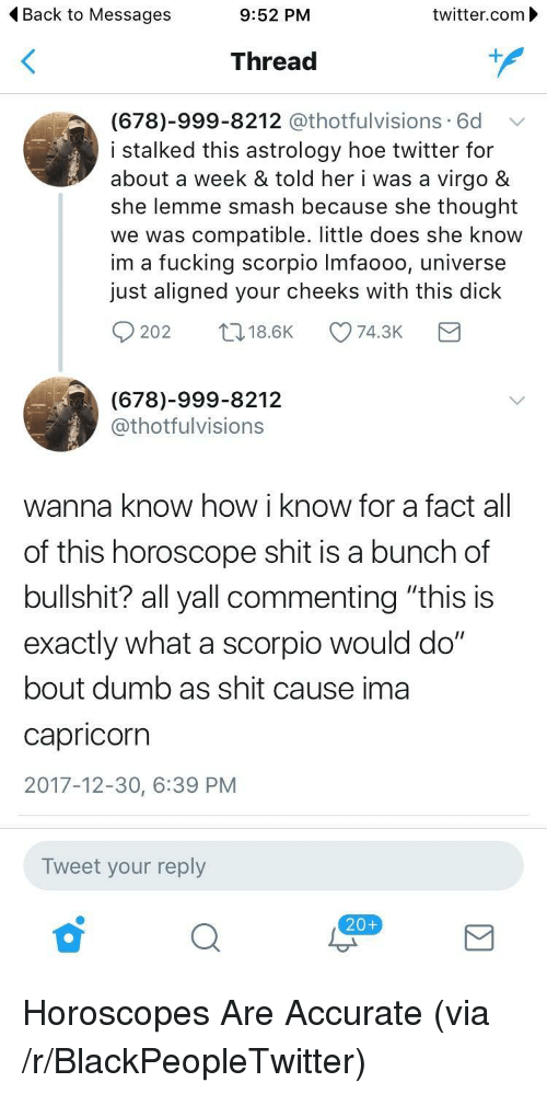 """Blackpeopletwitter, Dumb, and Fucking: < Back to Messages  9:52 PM  twitter.com  Thread  1  (678)-999-8212 @thotfulvisions .6d  i stalked this astrology hoe twitter for  about a week & told her i was a virgo &  she lemme smash because she thought  we was compatible. little does she know  im a fucking scorpio Imfaooo, universe  just aligned your cheeks with this dick  202  t18.6K  74.3K  (678)-999-8212  @thotfulvisions  wanna know how i know for a fact all  of this horoscope shit is a bunch of  bullshit? all yall commenting """"this is  exactly what a scorpio would do""""  bout dumb as shit cause ima  Capricorn  2017-12-30, 6:39 PM  Tweet your reply  20+ <p>Horoscopes Are Accurate (via /r/BlackPeopleTwitter)</p>"""