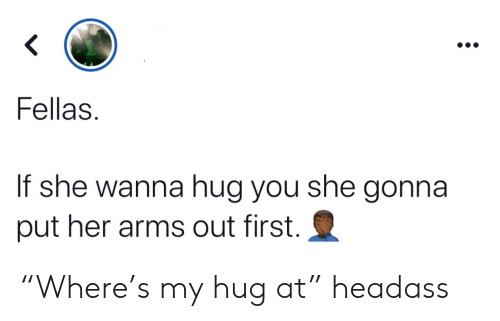 "Headass, Arms, and Her: <  Fellas  If she wanna hug you she gonna  put her arms out first. ""Where's my hug at"" headass"
