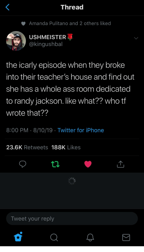 dedicated: <  Thread  Amanda Pulitano and 2 others liked  USHMEISTER  @kingushbal  the icarly episode when they broke  into their teacher's house and find out  she has a whole ass room dedicated  to randy jackson. like what?? who tf  wrote that??  8:00 PM 8/10/19 Twitter for iPhone  23.6K Retweets 188K Likes  Tweet your reply  Σ