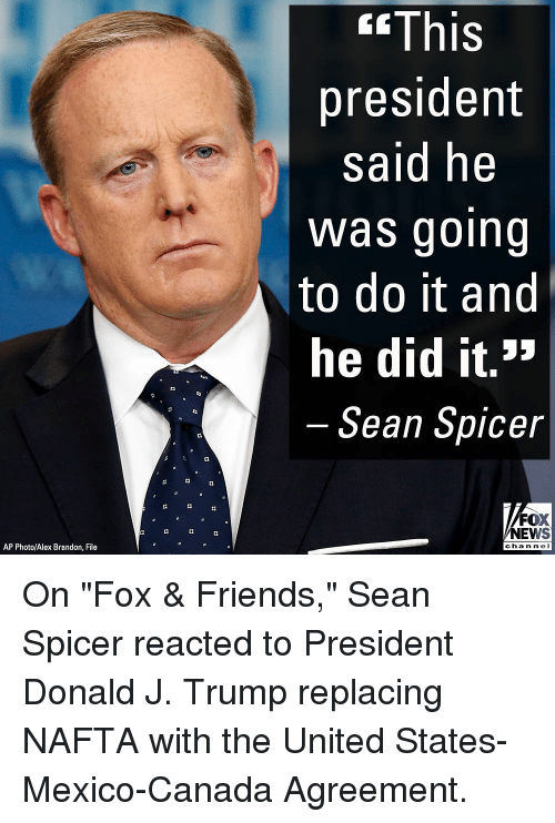 """Friends, Memes, and News: <fThis  president  said he  Was going  to do it and  he did it.>  Sean Spicer  FOX  NEWS  AP Photo/Alex Brandon, File  chan ne On """"Fox & Friends,"""" Sean Spicer reacted to President Donald J. Trump replacing NAFTA with the United States-Mexico-Canada Agreement."""