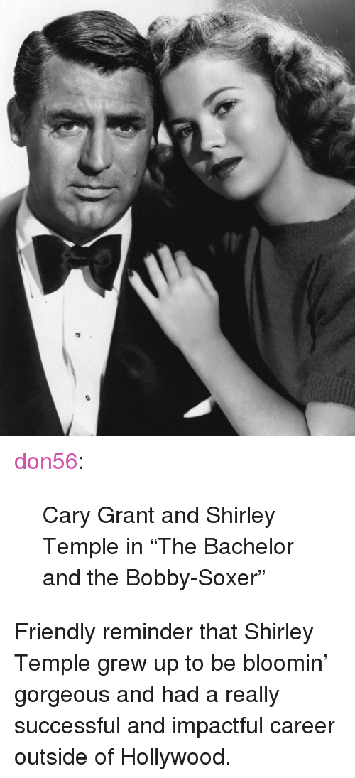 """Tumblr, Bachelor, and Blog: <p><a class=""""tumblr_blog"""" href=""""http://don56.tumblr.com/post/149480276747"""">don56</a>:</p> <blockquote> <p>Cary Grant and Shirley Temple in """"The Bachelor and the Bobby-Soxer""""<br/></p> </blockquote>  <p>Friendly reminder that Shirley Temple grew up to be bloomin&rsquo; gorgeous and had a really successful and impactful career outside of Hollywood.</p>"""