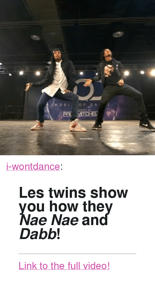 "nae nae: <p><a class=""tumblr_blog"" href=""http://i-wontdance.tumblr.com/post/142774160874"">i-wontdance</a>:</p> <blockquote> <h2><b>Les twins show you how they <i>Nae Nae</i> and <i>Dabb</i>!</b></h2> <hr><p><a href=""http://iwontdance.com/post/142256035569/check-out-les-twins-newest-world-of-dance"">Link to the full video!</a><br/></p> </blockquote>"