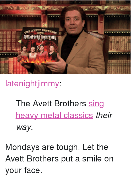 "Mondays, Target, and Tumblr: <p><a class=""tumblr_blog"" href=""http://latenightjimmy.tumblr.com/post/63296135750/the-avett-brothers-sing-heavy-metal-classics-their"" target=""_blank"">latenightjimmy</a>:</p> <blockquote> <p>The Avett Brothers <a href=""http://www.youtube.com/watch?v=St7TR2ZVbP8"" target=""_blank"">sing heavy metal classics</a> <em>their way.</em></p> </blockquote> <p>Mondays are tough. Let the Avett Brothers put a smile on your face.</p>"