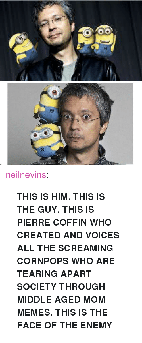 """Memes, Tumblr, and Blog: <p><a class=""""tumblr_blog"""" href=""""http://neilnevins.tumblr.com/post/120736785108/this-is-him-this-is-the-guy-this-is-pierre"""">neilnevins</a>:</p>  <blockquote><p><b>THIS IS HIM. THIS IS THE GUY. THIS IS PIERRE COFFIN WHO CREATED AND VOICES ALL THE SCREAMING CORNPOPS WHO ARE TEARING APART SOCIETY THROUGH MIDDLE AGED MOM MEMES. THIS IS THE FACE OF THE ENEMY</b></p></blockquote>"""