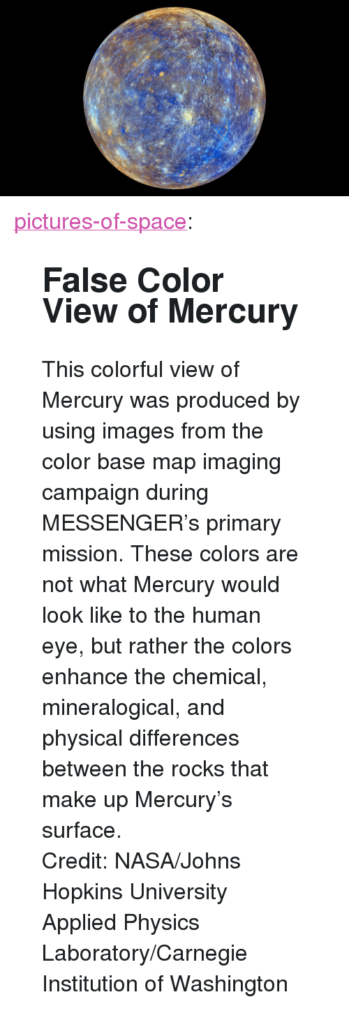 "johns hopkins: <p><a class=""tumblr_blog"" href=""http://pictures-of-space.tumblr.com/post/145681142231"">pictures-of-space</a>:</p> <blockquote> <h2>  False Color View of Mercury</h2> <p>This colorful view of Mercury was produced by using images from the color base map imaging campaign during MESSENGER's primary mission. These colors are not what Mercury would look like to the human eye, but rather the colors enhance the chemical, mineralogical, and physical differences between the rocks that make up Mercury's surface.</p> <p>  Credit: NASA/Johns Hopkins University Applied Physics Laboratory/Carnegie Institution of Washington  <br/></p> </blockquote>"