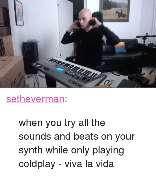 """the sounds: <p><a class=""""tumblr_blog"""" href=""""http://setheverman.tumblr.com/post/138105207523"""">setheverman</a>:</p> <blockquote> <p>when you try all the sounds and beats on your synth while only playing coldplay - viva la vida</p> </blockquote>"""