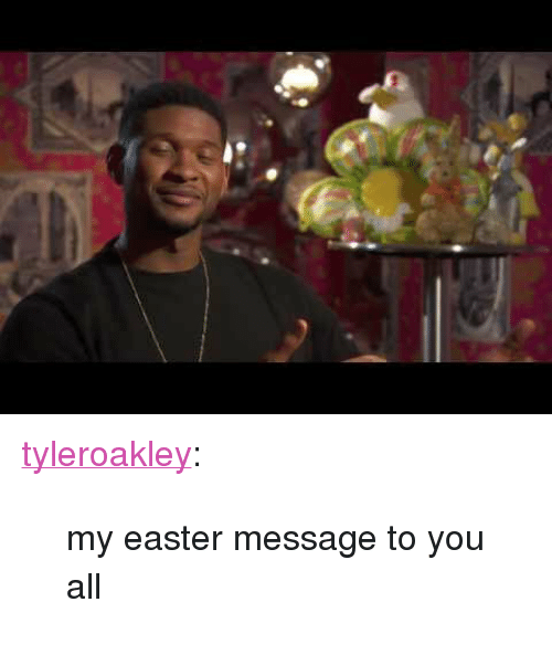 """Easter Message: <p><a class=""""tumblr_blog"""" href=""""http://tyleroakley.com/post/83327356282/my-easter-message-to-you-all"""">tyleroakley</a>:</p> <blockquote> <p>my easter message to you all</p> </blockquote>"""