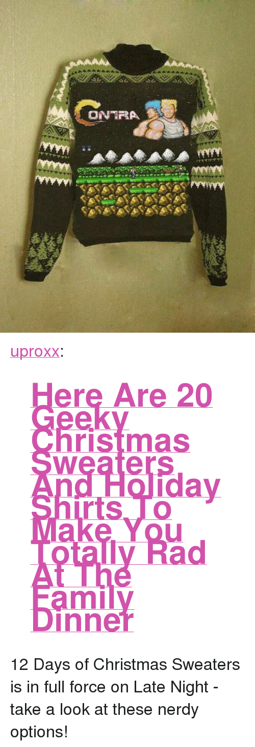"""uproxx: <p><a class=""""tumblr_blog"""" href=""""http://uproxx.tumblr.com/post/38158381499/here-are-20-geeky-christmas-sweaters-and-holiday"""" target=""""_blank"""">uproxx</a>:</p> <blockquote>  <h1><a href=""""http://www.uproxx.com/gammasquad/2012/12/geeky-christmas-sweaters/"""" rel=""""bookmark"""" title=""""Permanent Link to Here Are 20 Geeky Christmas Sweaters And Holiday Shirts To Make You Totally Rad At The Family Dinner"""" target=""""_blank"""">Here Are 20 Geeky Christmas Sweaters And Holiday Shirts To Make You Totally Rad At The Family Dinner</a></h1> </blockquote> <p>12 Days of Christmas Sweaters is in full force on Late Night - take a look at these nerdy options!</p>"""