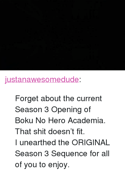 "Shit, Tumblr, and Blog: <p><a href=""http://justanawesomedude.tumblr.com/post/173213907955/forget-about-the-current-season-3-opening-of-boku"" class=""tumblr_blog"">justanawesomedude</a>:</p>  <blockquote><p>Forget about the current Season 3 Opening of Boku No Hero Academia. That shit doesn't fit.</p><p>I unearthed the ORIGINAL Season 3 Sequence for all of you to enjoy. </p></blockquote>"