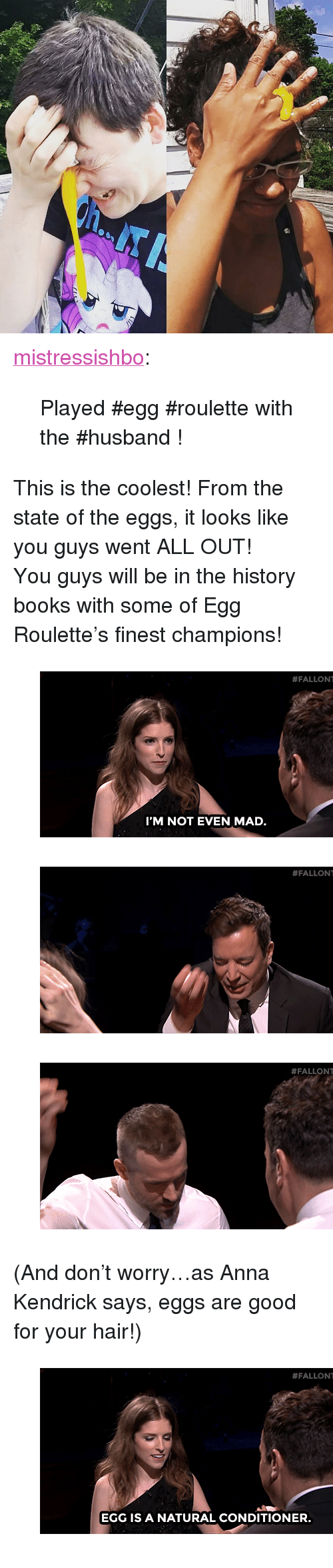 """anna kendrick: <p><a href=""""http://mistressishbo.tumblr.com/post/123763651349/played-egg-roulette-with-the-husband-go-on-my"""" class=""""tumblr_blog"""" target=""""_blank"""">mistressishbo</a>:</p>  <blockquote><p>Played #egg #roulette with the #husband !</p></blockquote><p>This is the coolest! From the state of the eggs, it looks like you guys went ALL OUT!</p><p>You guys will be in the history books with some of Egg Roulette's finest champions!</p><figure data-orig-width=""""500"""" data-orig-height=""""249"""" class=""""tmblr-full""""><img src=""""https://78.media.tumblr.com/315cee0223814b0485e2b1a7118dc5ea/tumblr_inline_nrdr2tmf761qgt12i_500.gif"""" alt=""""image"""" data-orig-width=""""500"""" data-orig-height=""""249""""/></figure><figure data-orig-width=""""500"""" data-orig-height=""""250"""" class=""""tmblr-full""""><img src=""""https://78.media.tumblr.com/570811d502e8928716016709aaecc060/tumblr_inline_nrdr3hJUtu1qgt12i_500.gif"""" alt=""""image"""" data-orig-width=""""500"""" data-orig-height=""""250""""/></figure><figure data-orig-width=""""500"""" data-orig-height=""""250"""" class=""""tmblr-full""""><img src=""""https://78.media.tumblr.com/be7c34b688b26e58409e24172bb1eea2/tumblr_inline_nrdr4bygDN1qgt12i_500.gif"""" alt=""""image"""" data-orig-width=""""500"""" data-orig-height=""""250""""/></figure><p>(And don't worry&hellip;as Anna Kendrick says, eggs are good for your hair!)</p><figure data-orig-width=""""500"""" data-orig-height=""""249"""" class=""""tmblr-full""""><img src=""""https://78.media.tumblr.com/bf2a1720a2ff74a11335a7920eef624c/tumblr_inline_nrdr5ia6z41qgt12i_500.gif"""" alt=""""image"""" data-orig-width=""""500"""" data-orig-height=""""249""""/></figure>"""