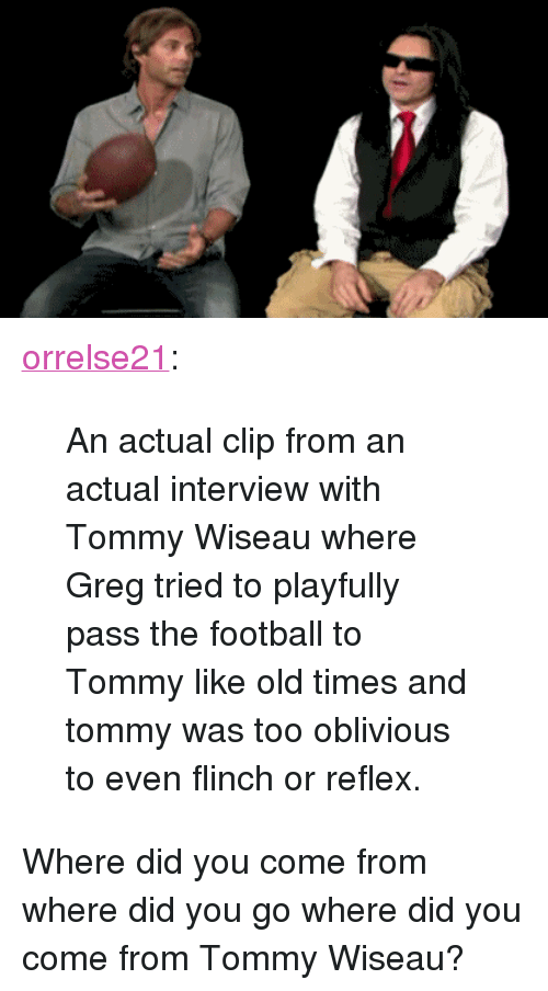 """Did You Come From: <p><a href=""""http://orrelse21.tumblr.com/post/139272477456/an-actual-clip-from-an-actual-interview-with-tommy"""" class=""""tumblr_blog"""">orrelse21</a>:</p> <blockquote><p>An actual clip from an actual interview with Tommy Wiseau where Greg tried to playfully pass the football to Tommy like old times and tommy was too oblivious to even flinch or reflex.</p></blockquote>  <p>Where did you come from where did you go where did you come from Tommy Wiseau?</p>"""