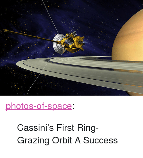 """Grazing: <p><a href=""""http://photos-of-space.tumblr.com/post/154135978757/cassinis-first-ring-grazing-orbit-a-success"""" class=""""tumblr_blog"""">photos-of-space</a>:</p>  <blockquote><p>Cassini's First Ring-Grazing Orbit A Success</p></blockquote>"""
