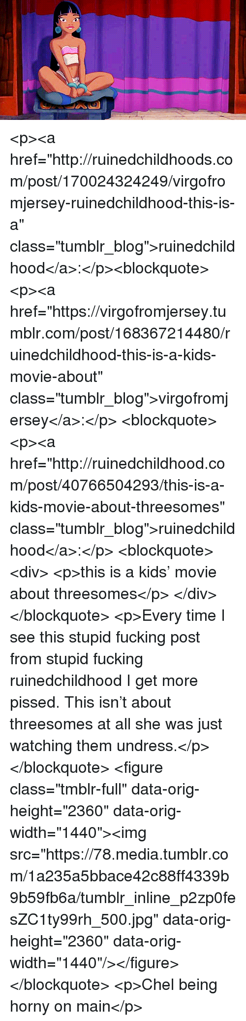 "Fucking, Horny, and Tumblr: <p><a href=""http://ruinedchildhoods.com/post/170024324249/virgofromjersey-ruinedchildhood-this-is-a"" class=""tumblr_blog"">ruinedchildhood</a>:</p><blockquote> <p><a href=""https://virgofromjersey.tumblr.com/post/168367214480/ruinedchildhood-this-is-a-kids-movie-about"" class=""tumblr_blog"">virgofromjersey</a>:</p>  <blockquote> <p><a href=""http://ruinedchildhood.com/post/40766504293/this-is-a-kids-movie-about-threesomes"" class=""tumblr_blog"">ruinedchildhood</a>:</p> <blockquote><div> <p>this is a kids' movie about threesomes</p> </div></blockquote> <p>Every time I see this stupid fucking post from stupid fucking ruinedchildhood I get more pissed. This isn't about threesomes at all she was just watching them undress.</p> </blockquote>  <figure class=""tmblr-full"" data-orig-height=""2360"" data-orig-width=""1440""><img src=""https://78.media.tumblr.com/1a235a5bbace42c88ff4339b9b59fb6a/tumblr_inline_p2zp0fesZC1ty99rh_500.jpg"" data-orig-height=""2360"" data-orig-width=""1440""/></figure></blockquote>  <p>Chel being horny on main</p>"