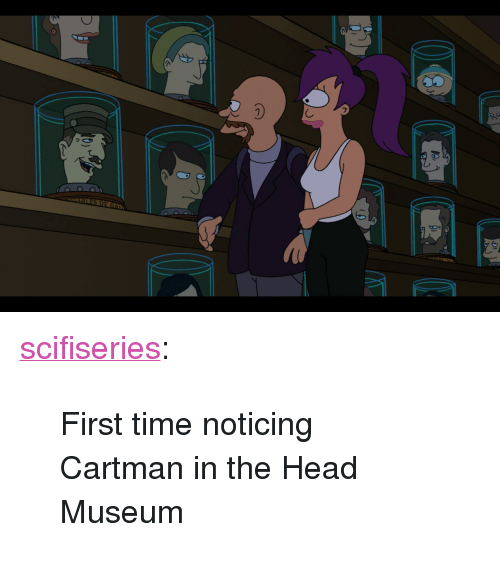 "Head, Tumblr, and Blog: <p><a href=""http://scifiseries.tumblr.com/post/157501656139/first-time-noticing-cartman-in-the-head-museum"" class=""tumblr_blog"">scifiseries</a>:</p>  <blockquote><p>First time noticing Cartman in the Head Museum</p></blockquote>"