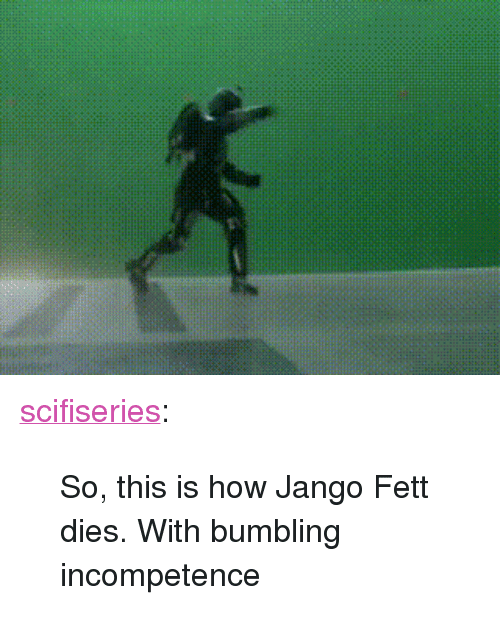 """incompetence: <p><a href=""""http://scifiseries.tumblr.com/post/166339455370/so-this-is-how-jango-fett-dies-with-bumbling"""" class=""""tumblr_blog"""">scifiseries</a>:</p>  <blockquote><p>So, this is how Jango Fett dies. With bumbling incompetence</p></blockquote>"""