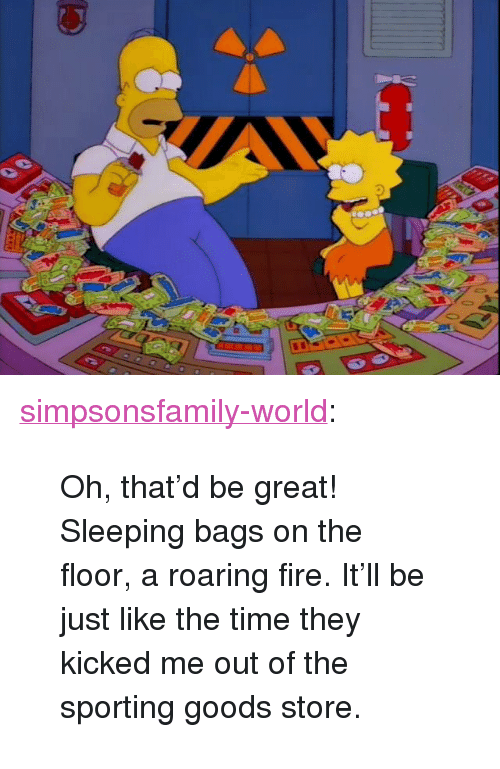 "Fire, Tumblr, and Blog: <p><a href=""http://simpsonsfamily-world.tumblr.com/post/154349418281/oh-thatd-be-great-sleeping-bags-on-the-floor"" class=""tumblr_blog"">simpsonsfamily-world</a>:</p>  <blockquote><p> Oh, that'd be  great! Sleeping bags on the floor, a roaring fire. It'll be just like  the time they kicked me out of the sporting goods store.  <br/></p></blockquote>"