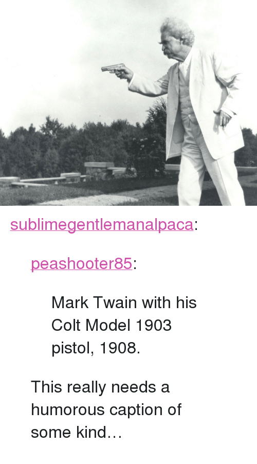 """Tumblr, Blog, and Http: <p><a href=""""http://sublimegentlemanalpaca.tumblr.com/post/170808181667/peashooter85-mark-twain-with-his-colt-model-1903"""" class=""""tumblr_blog"""">sublimegentlemanalpaca</a>:</p> <blockquote> <p><a href=""""http://peashooter85.tumblr.com/post/155862520134/mark-twain-with-his-colt-model-1903-pistol-1908"""" class=""""tumblr_blog"""">peashooter85</a>:</p> <blockquote><p>Mark Twain with his Colt Model 1903 pistol, 1908.</p></blockquote> <p>This really needs a humorous caption of some kind…</p> </blockquote>"""