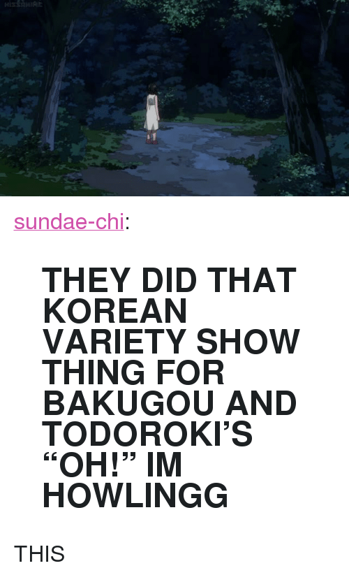"Tumblr, Blog, and Http: <p><a href=""http://sundae-chi.tumblr.com/post/173155352172/they-did-that-korean-variety-show-thing-for"" class=""tumblr_blog"">sundae-chi</a>:</p>  <blockquote><h2><b>THEY DID THAT KOREAN VARIETY SHOW THING FOR BAKUGOU AND TODOROKI'S ""OH!"" IM HOWLINGG</b><br/></h2></blockquote>  <p>THIS</p>"