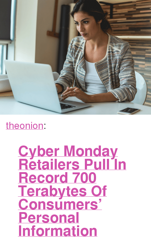"""Cyber Monday: <p><a href=""""http://theonion.tumblr.com/post/167952342270/cyber-monday-retailers-pull-in-record-700"""" class=""""tumblr_blog"""">theonion</a>:</p><blockquote><h2><b><a href=""""https://www.theonion.com/cyber-monday-retailers-pull-in-record-700-terabytes-of-1820774876"""">Cyber Monday Retailers Pull In Record 700 Terabytes Of Consumers' Personal Information</a></b></h2></blockquote>"""