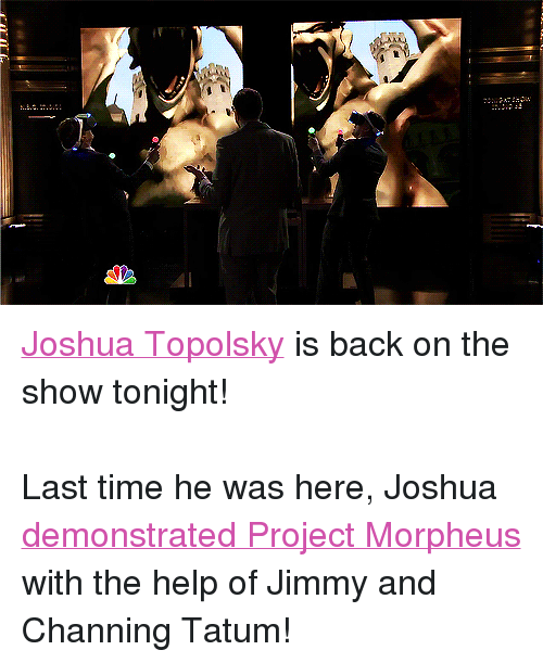 "Morpheus: <p><a href=""http://www.nbc.com/the-tonight-show/filters/guests/6631"" target=""_blank"">Joshua Topolsky</a> is back on the show tonight!<br/><br/>Last time he was here, Joshua <a href=""https://www.youtube.com/watch?v=i-hhMCMTU_Q"" target=""_blank"">demonstrated Project Morpheus</a> with the help of Jimmy and Channing Tatum!</p>"