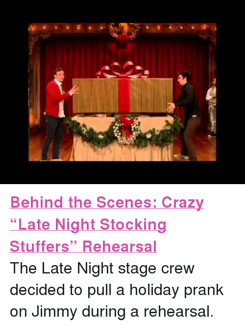 """Stage Crew: <p><a href=""""http://www.youtube.com/watch?v=0ErvYg8Rm_o"""" target=""""_blank""""><strong>Behind the Scenes: Crazy &ldquo;Late Night Stocking Stuffers&rdquo; Rehearsal</strong></a></p> <p>The Late Night stage crew decided to pull a holiday prank on Jimmy during a rehearsal.</p>"""