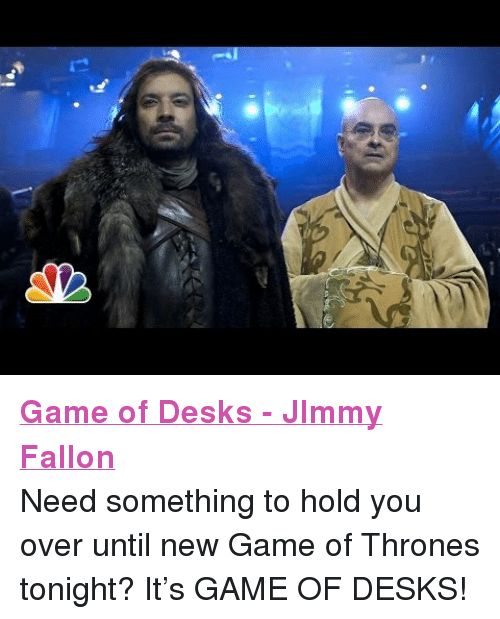 """New Game Of Thrones: <p><a href=""""http://www.youtube.com/watch?v=Gqgdyn6wg7E"""" target=""""_blank""""><strong>Game of Desks - JImmy Fallon</strong></a></p> <p>Need something to hold you over until new Game of Thrones tonight? It&rsquo;s GAME OF DESKS!</p>"""