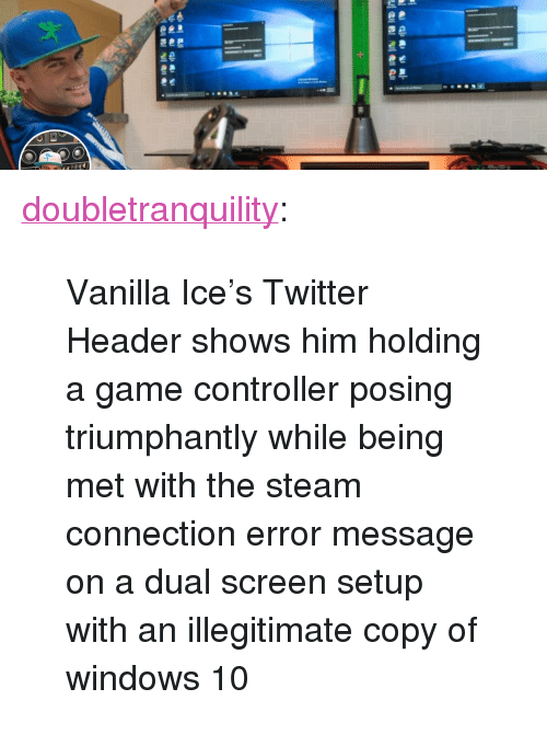 "Vanilla Ice: <p><a href=""https://doubletranquility.tumblr.com/post/173758843537/vanilla-ices-twitter-header-shows-him-holding-a"" class=""tumblr_blog"">doubletranquility</a>:</p><blockquote><p>Vanilla Ice's Twitter Header shows him holding a game controller posing triumphantly while being met with the steam connection error message on a dual screen setup with an illegitimate copy of windows 10<br/></p></blockquote>"