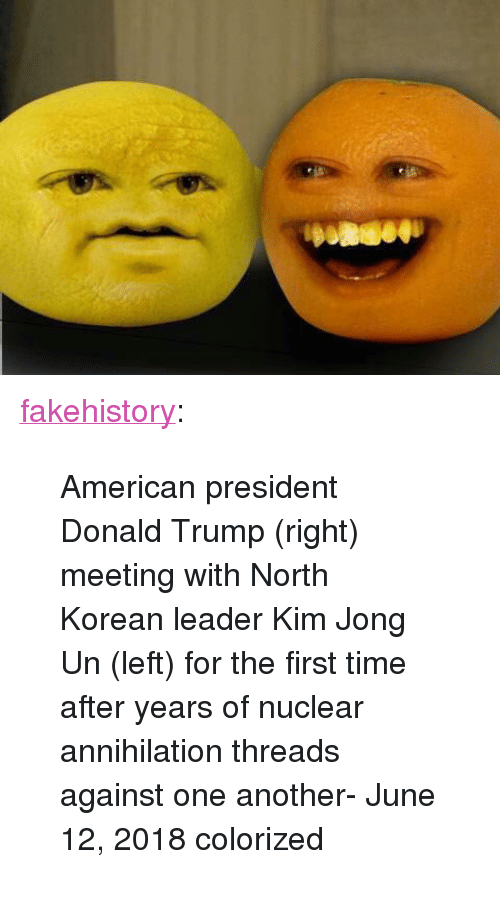 "north korean: <p><a href=""https://fakehistory.tumblr.com/post/174548585214/american-president-donald-trump-right-meeting"" class=""tumblr_blog"">fakehistory</a>:</p>  <blockquote><p>American president Donald Trump (right) meeting with North Korean leader Kim Jong Un (left) for the first time after years of nuclear annihilation threads against one another- June 12, 2018 colorized</p></blockquote>"
