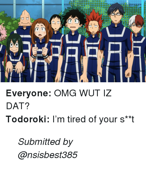 Omg, Dat, and Tired: <p><b>  Everyone:</b> OMG WUT IZ DAT? </p><p><b>Todoroki:</b> I&rsquo;m tired of your s**t  <br/></p><blockquote><p><i>Submitted by @nsisbest385</i></p></blockquote>