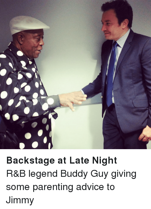 buddy guy: <p><strong>Backstage at Late Night</strong></p> <p>R&amp;B legend Buddy Guy giving some parenting advice to Jimmy</p>