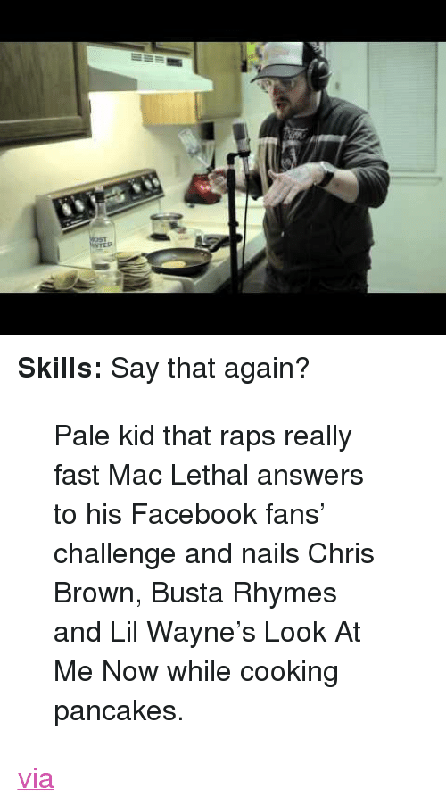 """Busta Rhymes: <p><strong>Skills:</strong> Say that again?</p> <blockquote> <p>Pale kid that raps really fast Mac Lethal answers to his Facebook fans&rsquo; challenge and nails Chris Brown, Busta Rhymes and Lil Wayne&rsquo;s Look At Me Now while cooking pancakes.</p> </blockquote> <p><a href=""""http://www.blameitonthevoices.com/2011/12/nerdy-white-kid-raps-while-cooking.html"""" target=""""_blank"""">via</a></p>"""