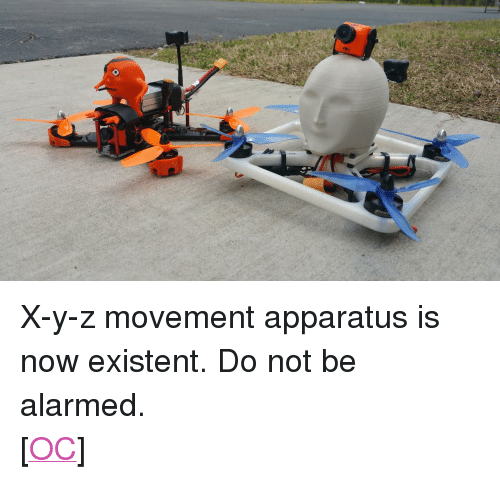 "xyz: <p> X-y-z movement apparatus is now existent. Do not be alarmed.<br/> [<a href=""https://www.reddit.com/r/surrealmemes/comments/8f464b/xyz_movement_apparatus_is_now_existent/"">OC</a>]</p>"