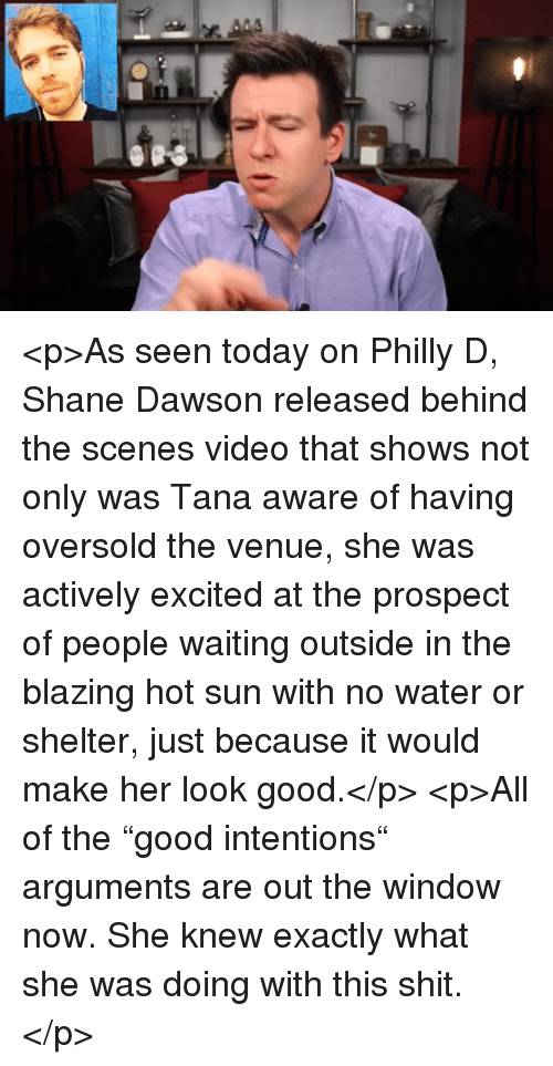 "venue: <p>As seen today on Philly D, Shane Dawson released behind the scenes video that shows not only was Tana aware of having oversold the venue, she was actively excited at the prospect of people waiting outside in the blazing hot sun with no water or shelter, just because it would make her look good.</p>  <p>All of the ""good intentions"" arguments are out the window now. She knew exactly what she was doing with this shit.</p>"