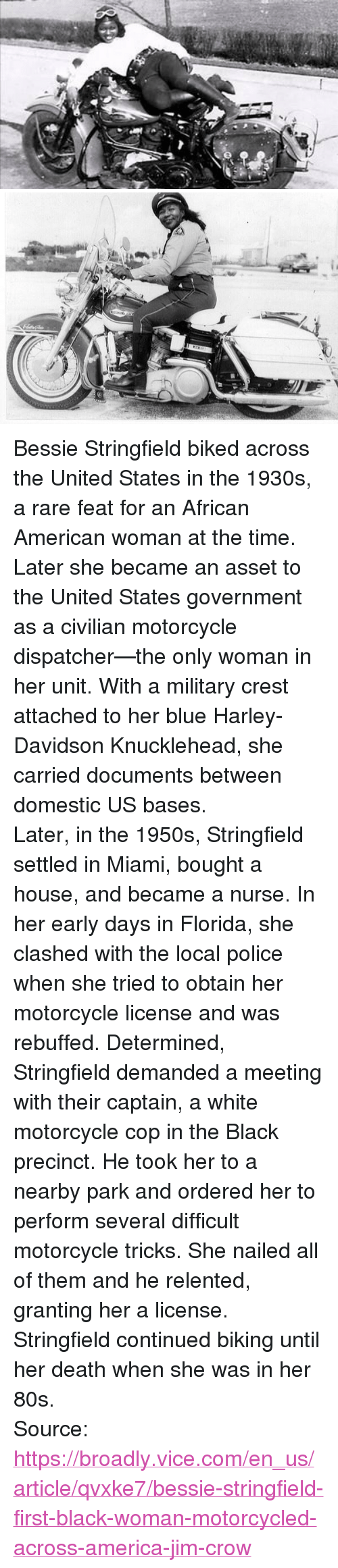 """Biking: <p>Bessie Stringfield biked across the United States in the 1930s, a rare feat for an African American woman at the time. Later she became an asset to the United States government as a civilian motorcycle dispatcher—the only woman in her unit. With a military crest attached to her blue Harley-Davidson Knucklehead, she carried documents between domestic US bases.</p>  <p>Later, in the 1950s, Stringfield settled in Miami, bought a house, and became a nurse. In her early days in Florida, she clashed with the local police when she tried to obtain her motorcycle license and was rebuffed. Determined, Stringfield demanded a meeting with their captain, a white motorcycle cop in the Black precinct. He took her to a nearby park and ordered her to perform several difficult motorcycle tricks. She nailed all of them and he relented, granting her a license.</p>  <p>Stringfield continued biking until her death when she was in her 80s.</p>  Source: <a href=""""https://broadly.vice.com/en_us/article/qvxke7/bessie-stringfield-first-black-woman-motorcycled-across-america-jim-crow"""">https://broadly.vice.com/en_us/article/qvxke7/bessie-stringfield-first-black-woman-motorcycled-across-america-jim-crow</a>"""