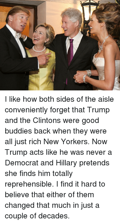 Good, Trump, and Never: <p>I like how both sides of the aisle conveniently forget that Trump and the Clintons were good buddies back when they were all just rich New Yorkers. Now Trump acts like he was never a Democrat and Hillary pretends she finds him totally reprehensible. I find it hard to believe that either of them changed that much in just a couple of decades.</p>