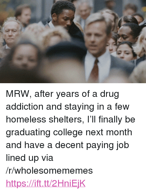"""Graduating College: <p>MRW, after years of a drug addiction and staying in a few homeless shelters, I&rsquo;ll finally be graduating college next month and have a decent paying job lined up via /r/wholesomememes <a href=""""https://ift.tt/2HniEjK"""">https://ift.tt/2HniEjK</a></p>"""