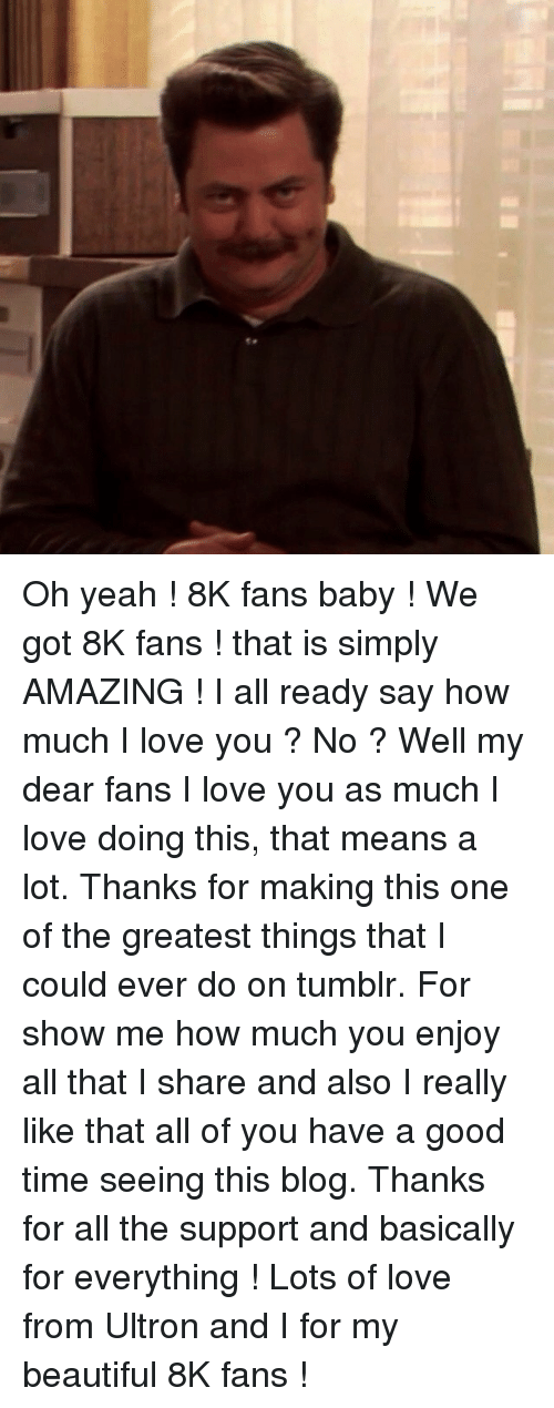 Beautiful, Love, and Tumblr: <p>Oh yeah ! 8K fans baby ! We got 8K fans ! that is simply AMAZING ! I all ready say how much I love you ? No ? Well my dear fans I love you as much I love doing this, that means a lot. Thanks for making this one of the greatest things that I could ever do on tumblr. For show me how much you enjoy all that I share and also I really like that all of you have a good time seeing this blog. Thanks for all the support and basically for everything ! Lots of love from Ultron and I for my beautiful 8K fans !</p>