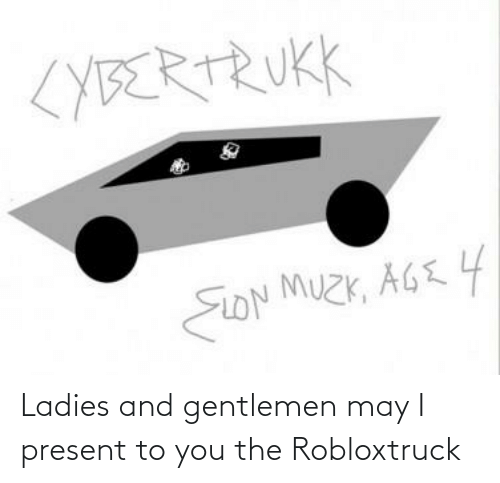 Funny, May, and Eon: <YBERTRUKK  EON MUZK, AGE 4 Ladies and gentlemen may I present to you the Robloxtruck