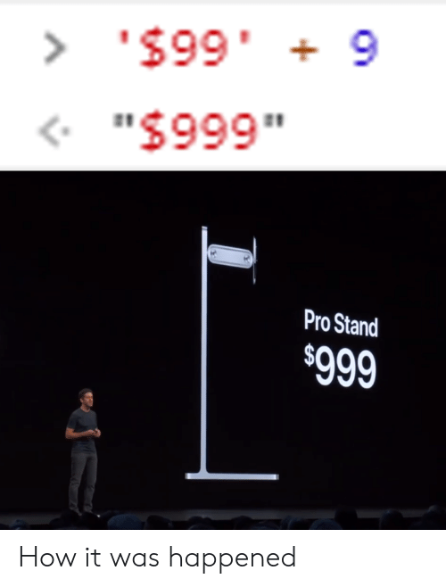 """Pro, How, and Stand: > '$99 9  .66S  """"$999""""  Pro Stand  $999 How it was happened"""