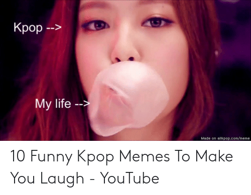 Funny, Life, and Meme: -->  My life -  Made on allkpop.com/meme 10 Funny Kpop Memes To Make You Laugh - YouTube