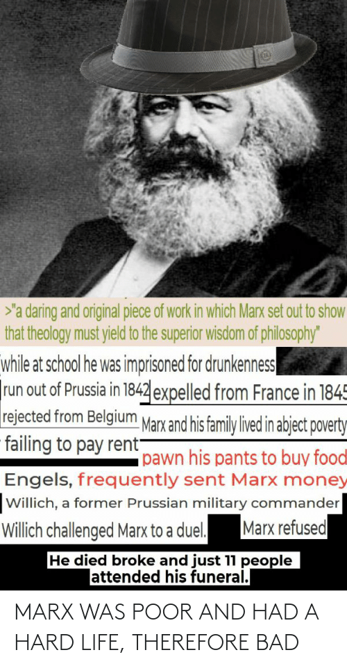 "expelled: >'a daring and original piece of work in which Marx set out to show  that theology must yield to the superior wisdom of philosophy""  while at school he was imprisoned for drunkenness  run out of Prussia in 1842 expelled from France in 1845  rejected from Belgium Marx and his family lived in abject poverty  failing to pay rent-  pawn his pants to buy foodl  Engels, frequently sent Marx money  Willich, a former Prussian military commander  Marx refused  Willich challenged Marx to a duel.  He died broke and just 11 people  lattended his funeral. MARX WAS POOR AND HAD A HARD LIFE, THEREFORE BAD"