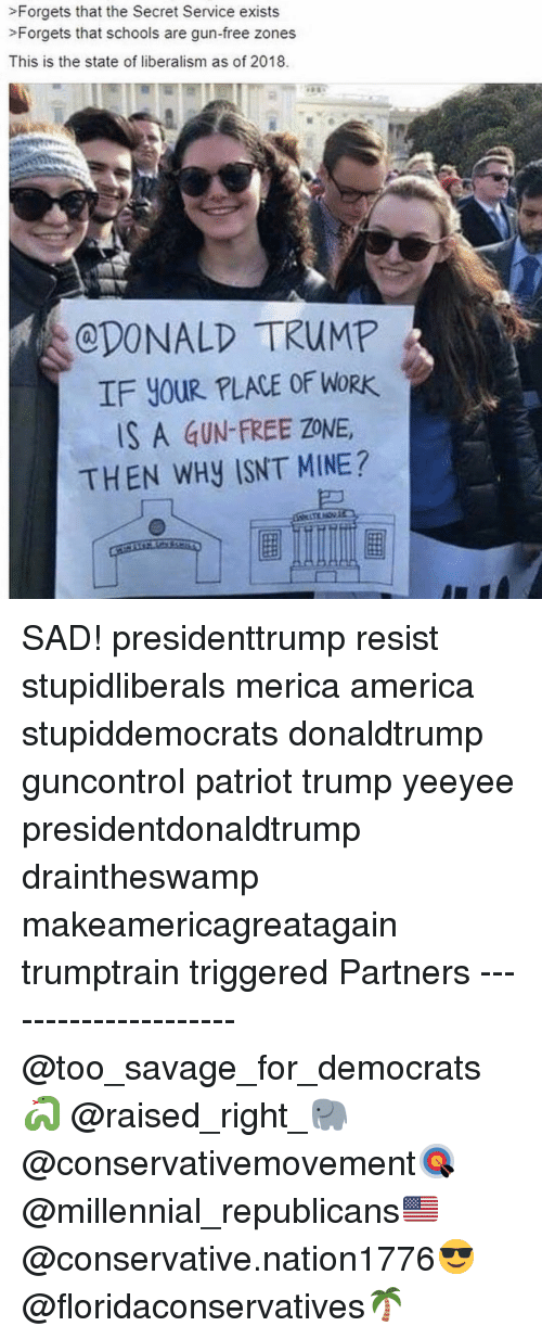 Gun Free Zone: >Forgets that the Secret Service exists  >Forgets that schools are gun-free zones  This is the state of liberalism as of 2018.  CDONALD TRUMP  IF YOUR PLACE OF WORK  S A GUN-FREE ZONE  THEN WHy ISNT MINE? SAD! presidenttrump resist stupidliberals merica america stupiddemocrats donaldtrump guncontrol patriot trump yeeyee presidentdonaldtrump draintheswamp makeamericagreatagain trumptrain triggered Partners --------------------- @too_savage_for_democrats🐍 @raised_right_🐘 @conservativemovement🎯 @millennial_republicans🇺🇸 @conservative.nation1776😎 @floridaconservatives🌴