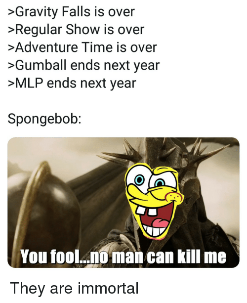 mlp: >Gravity Falls is over  Regular Show is over  Adventure Time is over  >Gumball ends next year  >MLP ends next year  Spongebob:  You fool..  man can kill me They are immortal