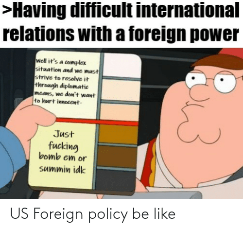 Complex: >Having difficult international  relations with a foreign power  well it's a complex  situation and we must  strive to resolve it  through diplomatic  mcans, we don't want  to hurt innocent-  Just  fucking  bomb em or  summin idk US Foreign policy be like