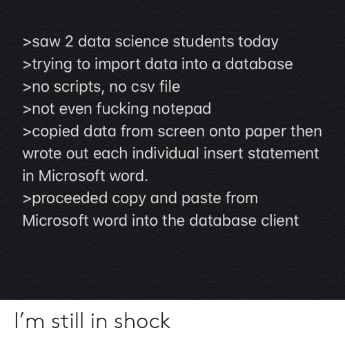 import: >saw 2 data science students today  >trying to import data into a database  >no scripts, no csv file  >not even fucking notepad  >copied data from screen onto paper then  wrote out each individual insert statement  in Microsoft word.  >proceeded copy and paste from  Microsoft word into the database client I'm still in shock