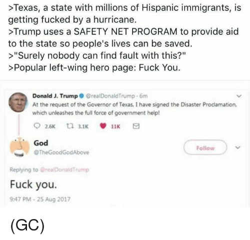 """Thegoodgodabove: >Texas, a state with millions of Hispanic immigrants, is  getting fucked by a hurricane.  >Trump uses a SAFETY NET PROGRAM to provide aid  to the state so people's lives can be saved.  >""""Surely nobody can find fault with this?""""  >Popular left-wing hero page: Fuck You  Donald J. Trump GrealDonaldTrump 6m  At the request of the Governor of Texas, I have signed the Disaster Prodamation,  which unleashes the full force of government help!  God  @TheGoodGodAbove  Follow  Replying to @realDonaldTrump  Fuck you.  9:47 PM-25 Aug 2017 (GC)"""