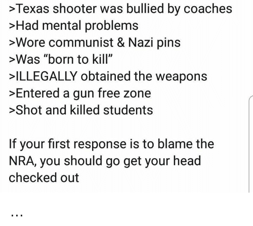 "Gun Free Zone: >Texas shooter was bullied by coaches  >Had mental problems  >Wore communist & Nazi pins  >Was ""born to kill""  ILLEGALLY obtained the weapons  >Entered a gun free zone  >Shot and killed students  If your first response is to blame the  NRA, you should go get your head  checked out ..."