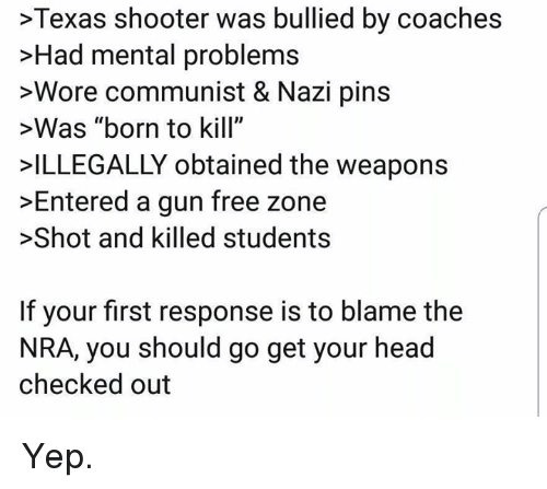 "Gun Free Zone: >Texas shooter was bullied by coaches  >Had mental problems  >Wore communist & Nazi pins  >Was ""born to kill""  ILLEGALLY obtained the weapons  >Entered a gun free zone  >Shot and killed students  If your first response is to blame the  NRA, you should go get your head  checked out Yep."