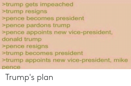 Donald Trump, Trump, and Greentext: >trump gets impeached  >trump resigns  >pence becomes president  >pence pardons trump  >pence appoints new vice-president,  donald trump  >pence resigns  >trump becomes president  >trump appoints new vice-president, mike  pence Trump's plan