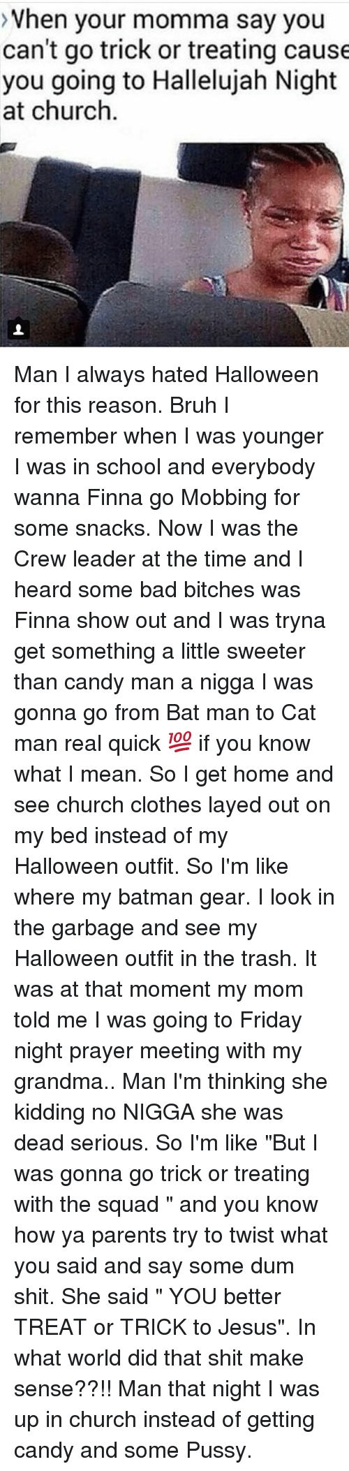 """bat man: >Vhen your momma say you  can't go trick or treating cause  you going to Hallelujah Night  at churclh Man I always hated Halloween for this reason. Bruh I remember when I was younger I was in school and everybody wanna Finna go Mobbing for some snacks. Now I was the Crew leader at the time and I heard some bad bitches was Finna show out and I was tryna get something a little sweeter than candy man a nigga I was gonna go from Bat man to Cat man real quick 💯 if you know what I mean. So I get home and see church clothes layed out on my bed instead of my Halloween outfit. So I'm like where my batman gear. I look in the garbage and see my Halloween outfit in the trash. It was at that moment my mom told me I was going to Friday night prayer meeting with my grandma.. Man I'm thinking she kidding no NIGGA she was dead serious. So I'm like """"But I was gonna go trick or treating with the squad """" and you know how ya parents try to twist what you said and say some dum shit. She said """" YOU better TREAT or TRICK to Jesus"""". In what world did that shit make sense??!! Man that night I was up in church instead of getting candy and some Pussy."""